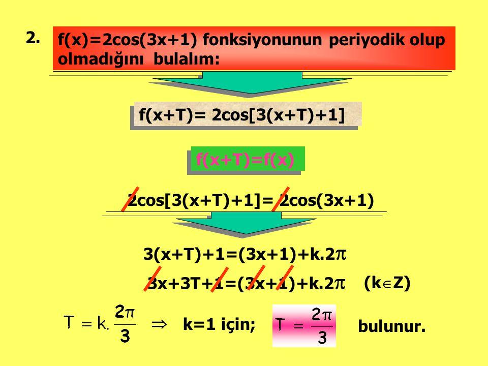 2. f(x)=2cos(3x+1) fonksiyonunun periyodik olup olmadığını bulalım: f(x+T)= 2cos[3(x+T)+1] f(x+T)=f(x)